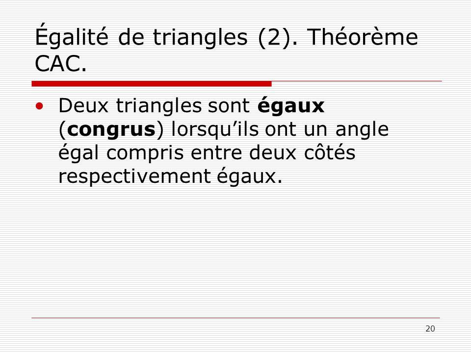 20 Égalité de triangles (2). Théorème CAC. •Deux triangles sont égaux (congrus) lorsqu'ils ont un angle égal compris entre deux côtés respectivement é