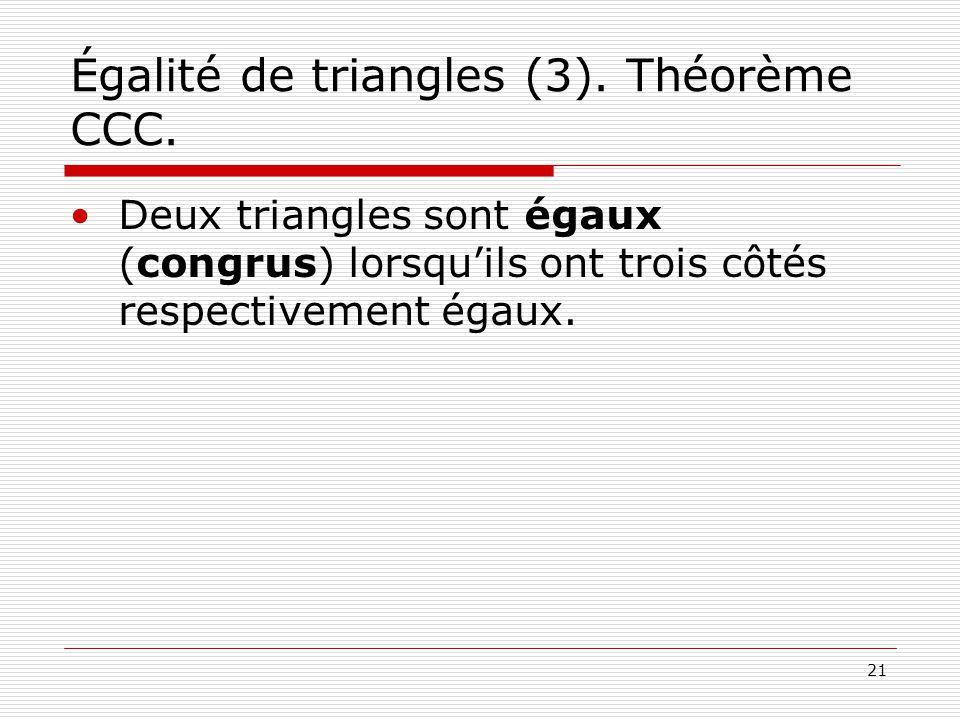 21 Égalité de triangles (3). Théorème CCC. •Deux triangles sont égaux (congrus) lorsqu'ils ont trois côtés respectivement égaux.