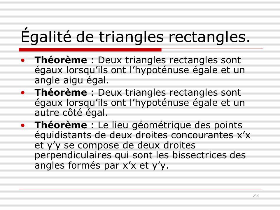 23 Égalité de triangles rectangles. •Théorème : Deux triangles rectangles sont égaux lorsqu'ils ont l'hypoténuse égale et un angle aigu égal. •Théorèm