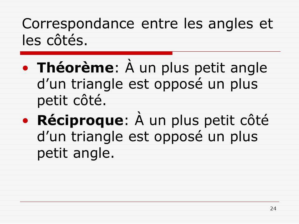 24 Correspondance entre les angles et les côtés. •Théorème: À un plus petit angle d'un triangle est opposé un plus petit côté. •Réciproque: À un plus
