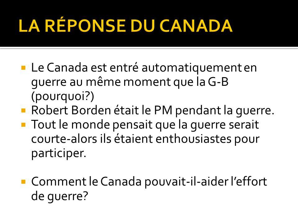  Le Canada est entré automatiquement en guerre au même moment que la G-B (pourquoi?)  Robert Borden était le PM pendant la guerre.  Tout le monde p