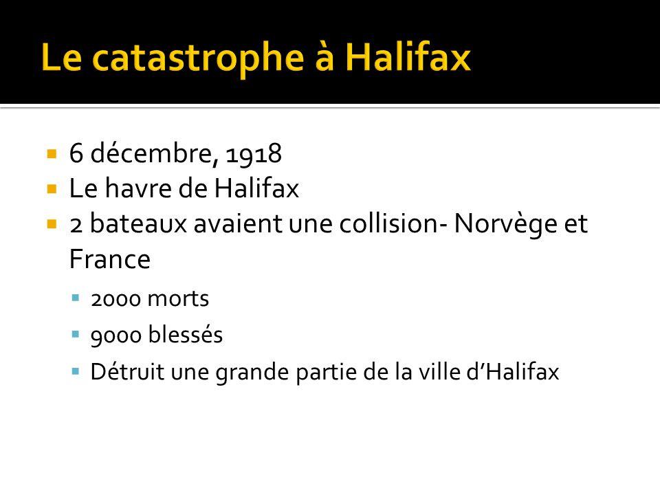  6 décembre, 1918  Le havre de Halifax  2 bateaux avaient une collision- Norvège et France  2000 morts  9000 blessés  Détruit une grande partie