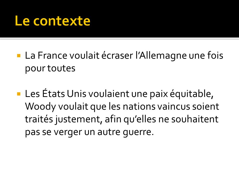 La France voulait écraser l'Allemagne une fois pour toutes  Les États Unis voulaient une paix équitable, Woody voulait que les nations vaincus soie