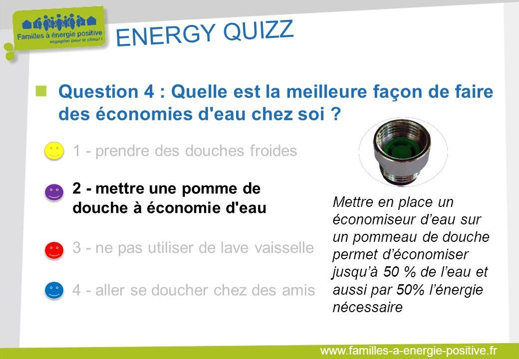 www.familles-a-energie-positive.fr ENERGY QUIZZ  Question 4 : Quelle est la meilleure façon de faire des économies d eau chez soi .