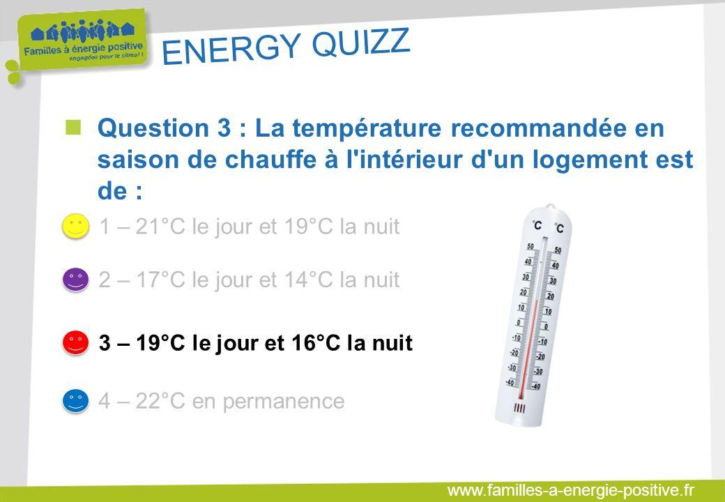 www.familles-a-energie-positive.fr ENERGY QUIZZ  Question 3 : La température recommandée en saison de chauffe à l intérieur d un logement est de : 1 – 21°C le jour et 19°C la nuit 2 – 17°C le jour et 14°C la nuit 3 – 19°C le jour et 16°C la nuit 4 – 22°C en permanence