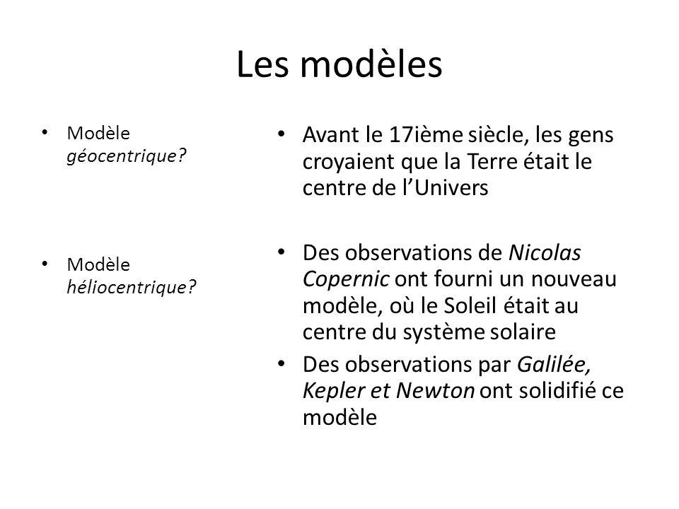 Les modèles • Modèle géocentrique? • Modèle héliocentrique? • Avant le 17ième siècle, les gens croyaient que la Terre était le centre de l'Univers • D