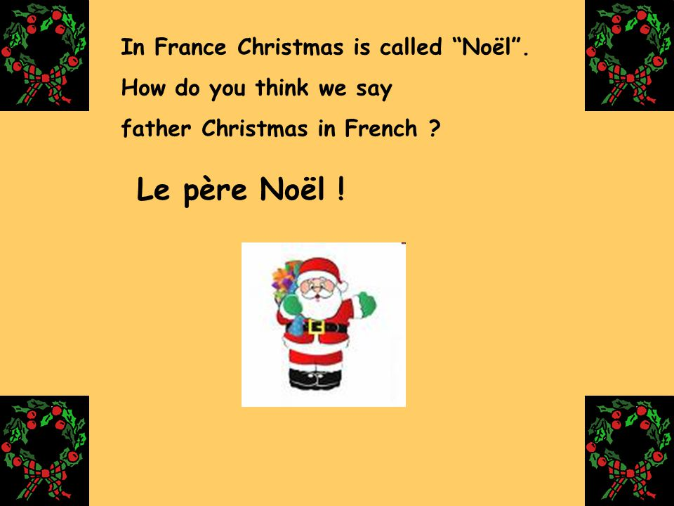 "In France Christmas is called ""Noël"". How do you think we say father Christmas in French ? Le père Noël ! gleroux"