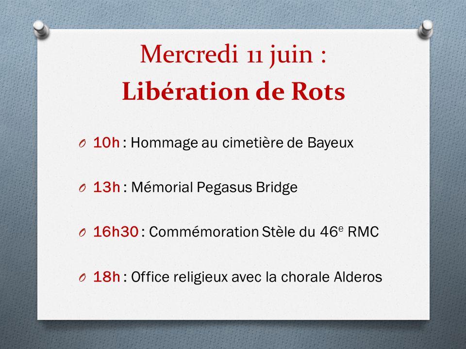 Mercredi 11 juin : Libération de Rots O 10h : Hommage au cimetière de Bayeux O 13h : Mémorial Pegasus Bridge O 16h30 : Commémoration Stèle du 46 e RMC