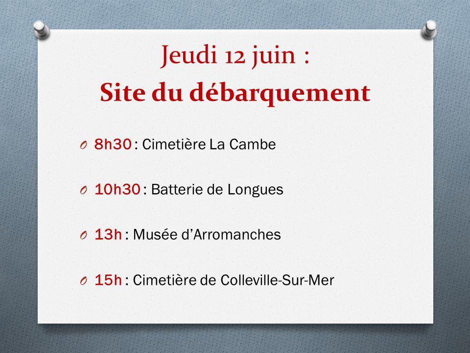 Jeudi 12 juin : Site du débarquement O 8h30 : Cimetière La Cambe O 10h30 : Batterie de Longues O 13h : Musée d'Arromanches O 15h : Cimetière de Collev