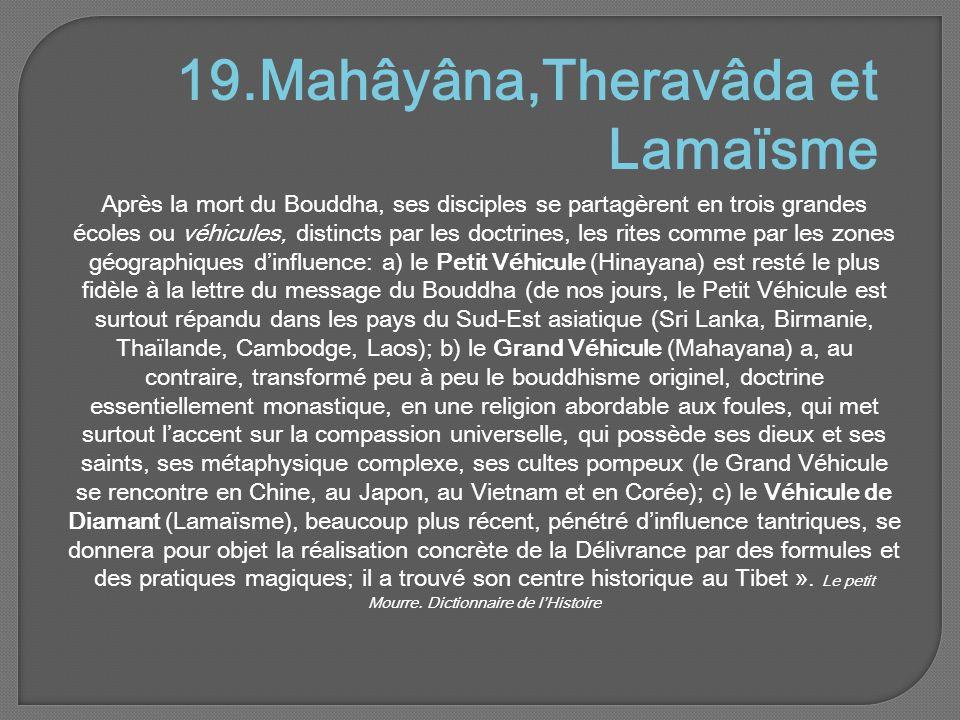 19.Mahâyâna,Theravâda et Lamaïsme Après la mort du Bouddha, ses disciples se partagèrent en trois grandes écoles ou véhicules, distincts par les doctrines, les rites comme par les zones géographiques d'influence: a) le Petit Véhicule (Hinayana) est resté le plus fidèle à la lettre du message du Bouddha (de nos jours, le Petit Véhicule est surtout répandu dans les pays du Sud-Est asiatique (Sri Lanka, Birmanie, Thaïlande, Cambodge, Laos); b) le Grand Véhicule (Mahayana) a, au contraire, transformé peu à peu le bouddhisme originel, doctrine essentiellement monastique, en une religion abordable aux foules, qui met surtout l'accent sur la compassion universelle, qui possède ses dieux et ses saints, ses métaphysique complexe, ses cultes pompeux (le Grand Véhicule se rencontre en Chine, au Japon, au Vietnam et en Corée); c) le Véhicule de Diamant (Lamaïsme), beaucoup plus récent, pénétré d'influence tantriques, se donnera pour objet la réalisation concrète de la Délivrance par des formules et des pratiques magiques; il a trouvé son centre historique au Tibet ».