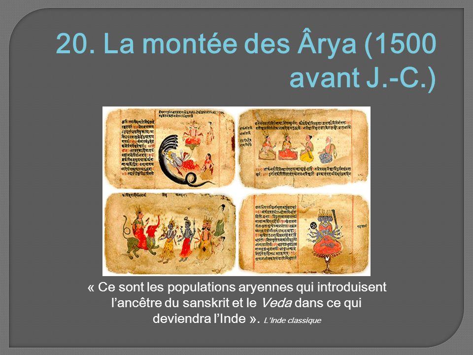 20. La montée des Ârya (1500 avant J.-C.) « Ce sont les populations aryennes qui introduisent l'ancêtre du sanskrit et le Veda dans ce qui deviendra l