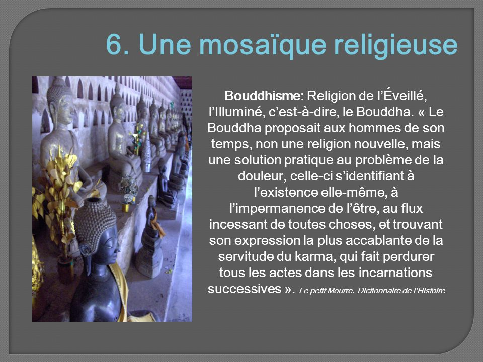 6.Une mosaïque religieuse Bouddhisme: Religion de l'Éveillé, l'Illuminé, c'est-à-dire, le Bouddha.