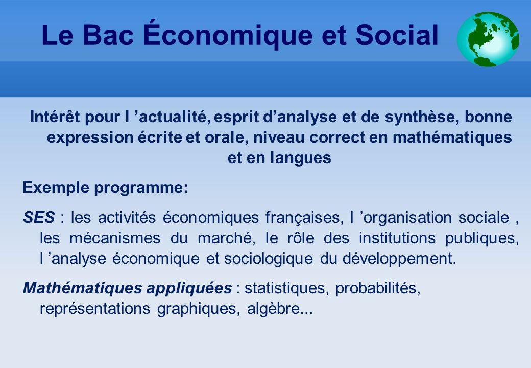 Le Bac Économique et Social Intérêt pour l 'actualité, esprit d'analyse et de synthèse, bonne expression écrite et orale, niveau correct en mathématiq