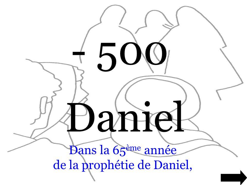 - 500 Daniel Dans la 65 ème année de la prophétie de Daniel,
