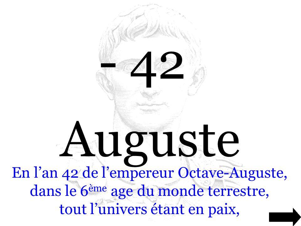 - 42 Auguste En l'an 42 de l'empereur Octave-Auguste, dans le 6 ème age du monde terrestre, tout l'univers étant en paix,
