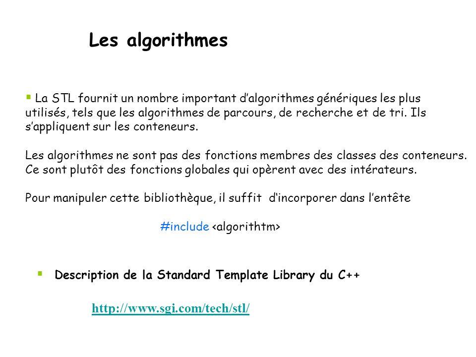 Les algorithmes  La STL fournit un nombre important d'algorithmes génériques les plus utilisés, tels que les algorithmes de parcours, de recherche et de tri.