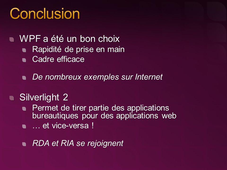 WPF a été un bon choix Rapidité de prise en main Cadre efficace De nombreux exemples sur Internet Silverlight 2 Permet de tirer partie des applications bureautiques pour des applications web … et vice-versa .