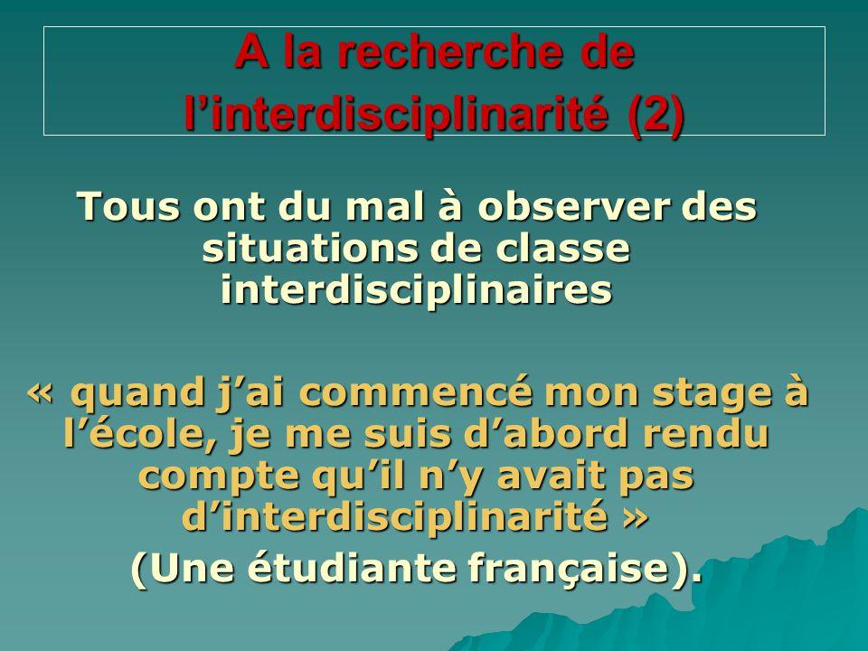 A la recherche de l'interdisciplinarité (2) Tous ont du mal à observer des situations de classe interdisciplinaires « quand j'ai commencé mon stage à