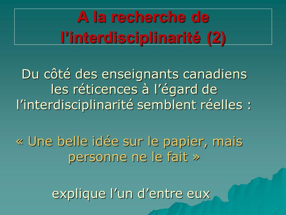 A la recherche de l'interdisciplinarité (2) Du côté des enseignants canadiens les réticences à l'égard de l'interdisciplinarité semblent réelles : « U