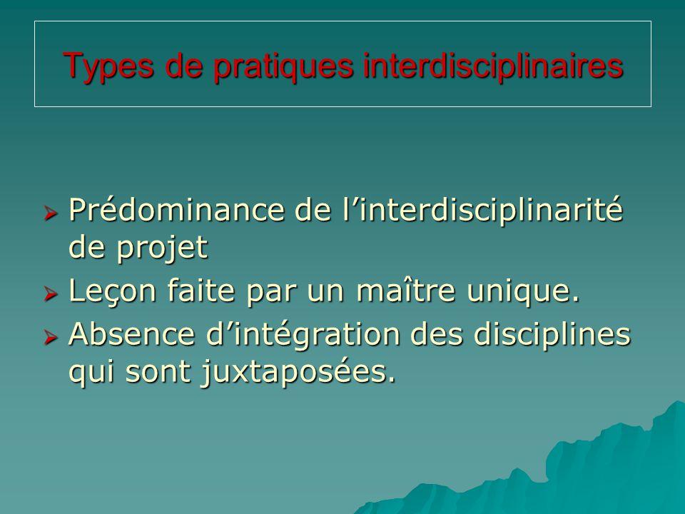 Types de pratiques interdisciplinaires  Prédominance de l'interdisciplinarité de projet  Leçon faite par un maître unique.  Absence d'intégration d