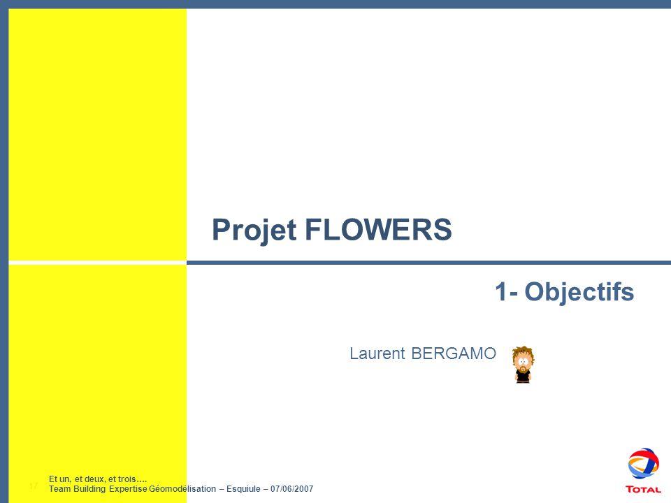 Et un, et deux, et trois…. Team Building Expertise Géomodélisation – Esquiule – 07/06/2007 17 Projet FLOWERS Laurent BERGAMO 1- Objectifs Et un, et de