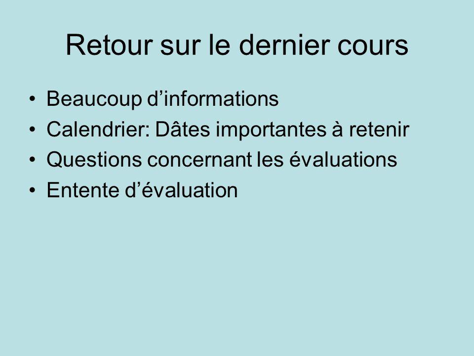 Retour sur le dernier cours •Beaucoup d'informations •Calendrier: Dâtes importantes à retenir •Questions concernant les évaluations •Entente d'évaluation
