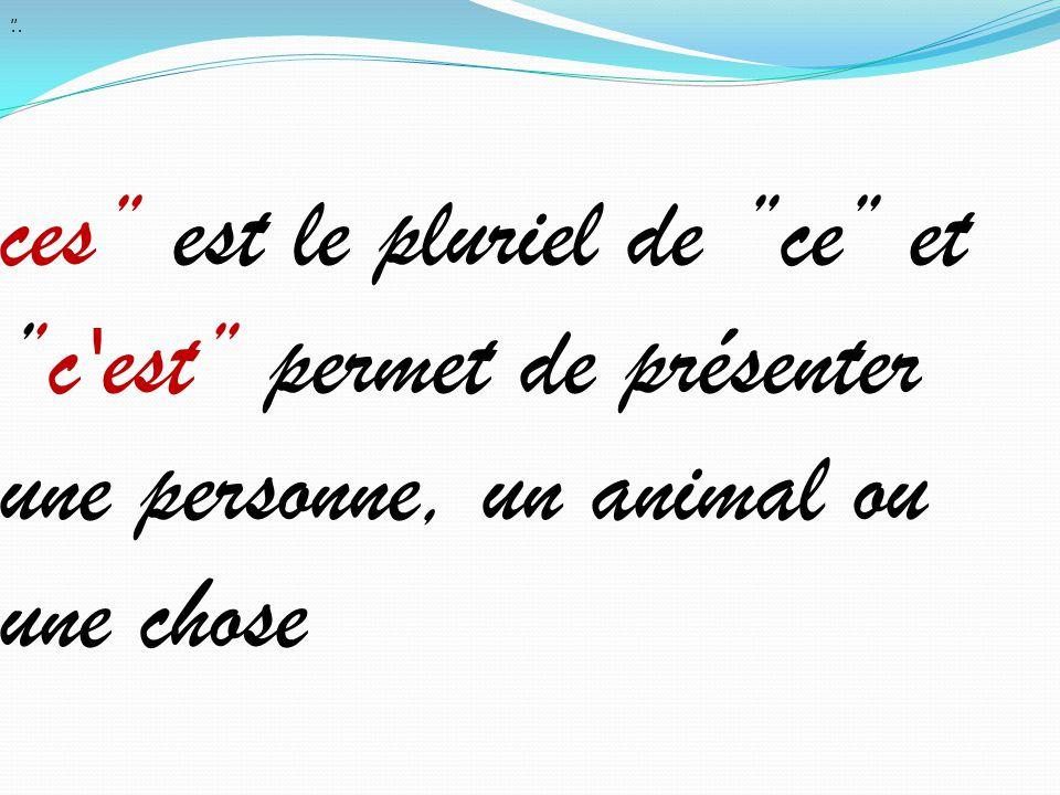 . ces'' est le pluriel de ''ce'' et ''c est'' permet de présenter une personne, un animal ou une chose ''.