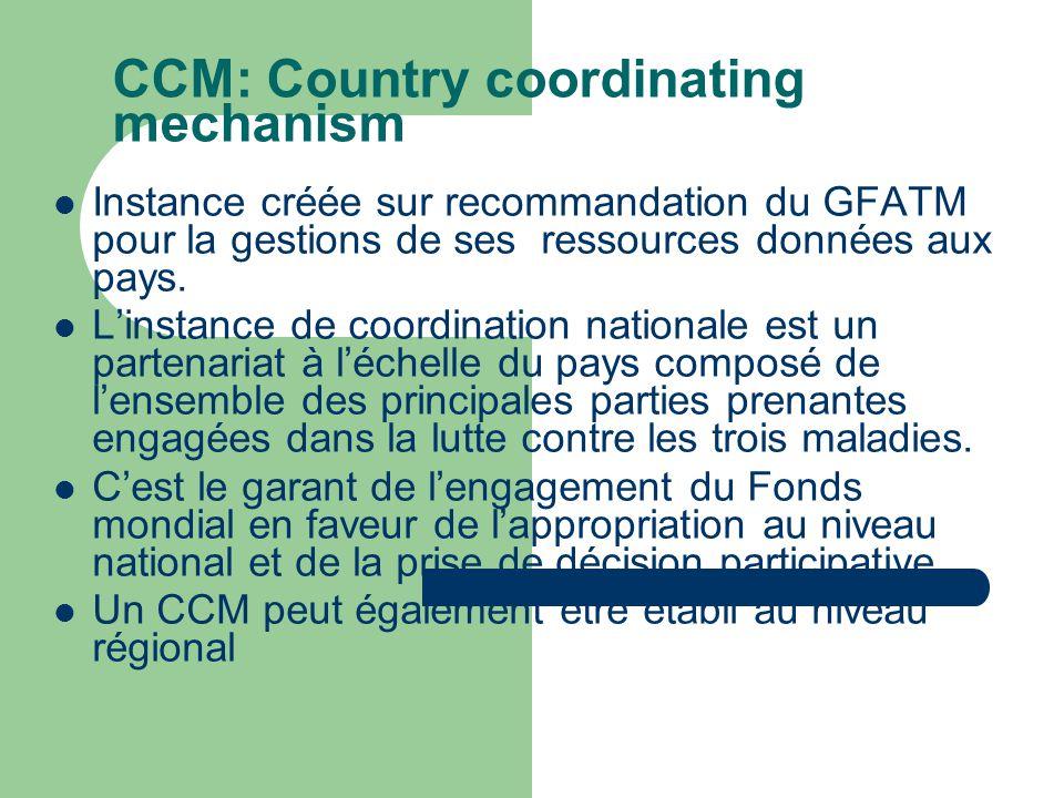 CCM: Country coordinating mechanism  Instance créée sur recommandation du GFATM pour la gestions de ses ressources données aux pays.