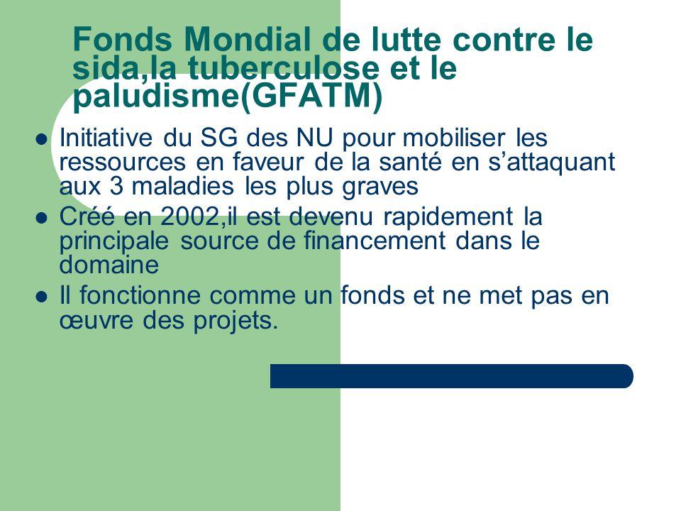 Fonds Mondial de lutte contre le sida,la tuberculose et le paludisme(GFATM)  Initiative du SG des NU pour mobiliser les ressources en faveur de la santé en s'attaquant aux 3 maladies les plus graves  Créé en 2002,il est devenu rapidement la principale source de financement dans le domaine  Il fonctionne comme un fonds et ne met pas en œuvre des projets.