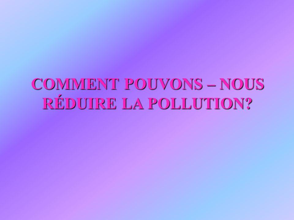 COMMENT POUVONS – NOUS RÉDUIRE LA POLLUTION?