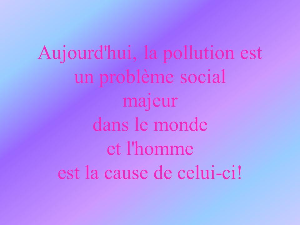 Aujourd'hui, la pollution est un problème social majeur dans le monde et l'homme est la cause de celui-ci!