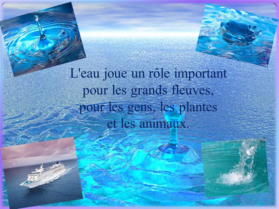 L'eau joue un rôle important pour les grands fleuves, pour les gens, les plantes et les animaux.