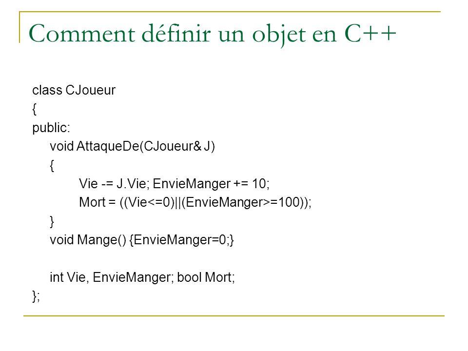 Comment définir un objet en C++ class CJoueur { public: void AttaqueDe(CJoueur& J) { Vie -= J.Vie; EnvieManger += 10; Mort = ((Vie =100)); } void Mang