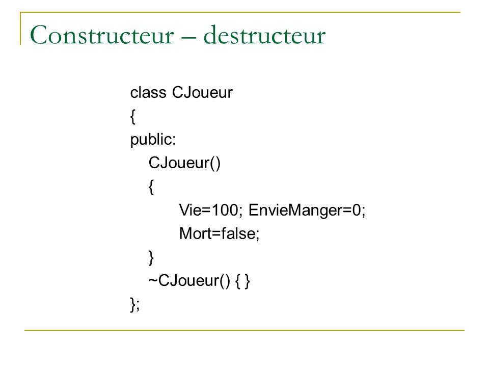Constructeur – destructeur class CJoueur { public: CJoueur() { Vie=100; EnvieManger=0; Mort=false; } ~CJoueur() { } };