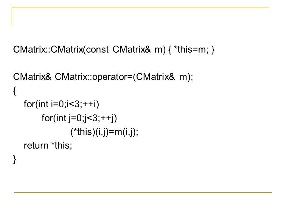 CMatrix::CMatrix(const CMatrix& m) { *this=m; } CMatrix& CMatrix::operator=(CMatrix& m); { for(int i=0;i<3;++i) for(int j=0;j<3;++j) (*this)(i,j)=m(i,j); return *this; }