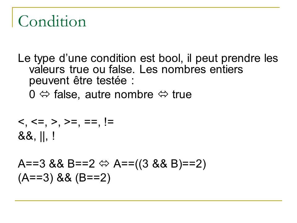 Condition Le type d'une condition est bool, il peut prendre les valeurs true ou false. Les nombres entiers peuvent être testée : 0  false, autre nomb