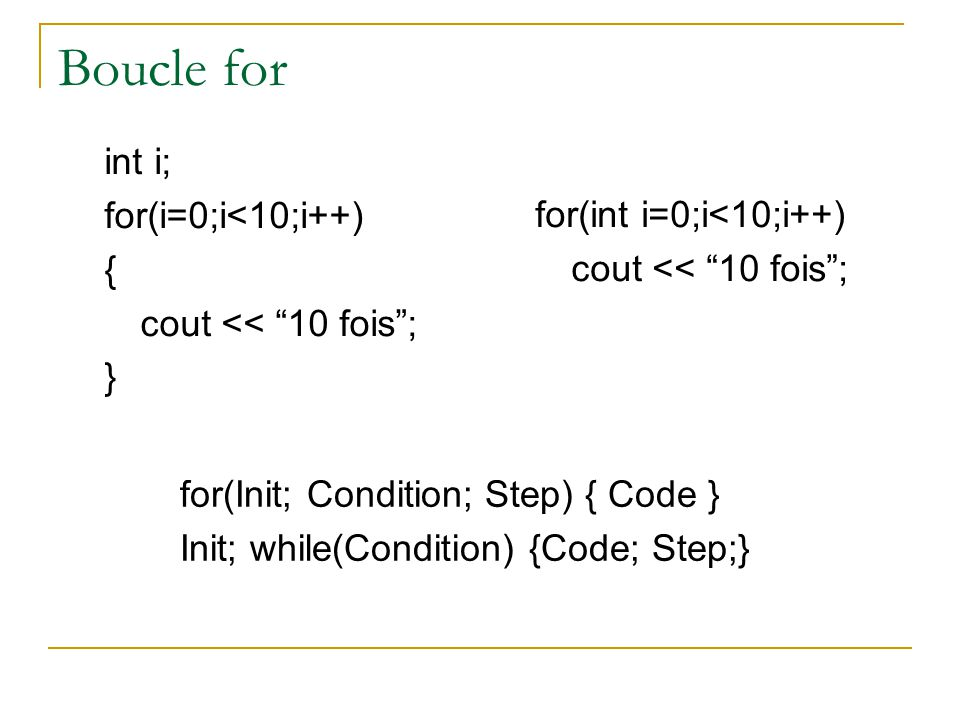 Boucle for int i; for(i=0;i<10;i++) { cout << 10 fois ; } for(int i=0;i<10;i++) cout << 10 fois ; for(Init; Condition; Step) { Code } Init; while(Condition) {Code; Step;}