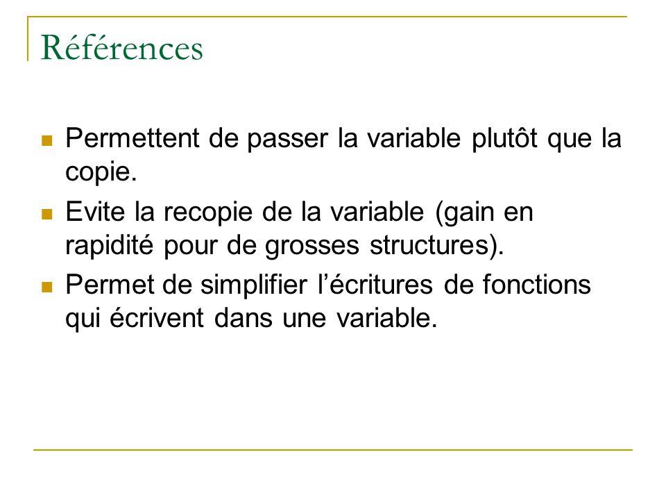 Référence void Double(int x) { x*=2; } int a=2; Double(a); //a==2 void Double(int& x) {x*=2; } Double(a); //a==4 void Double(int* x) {*x*=2; } Double(&a);//a==4