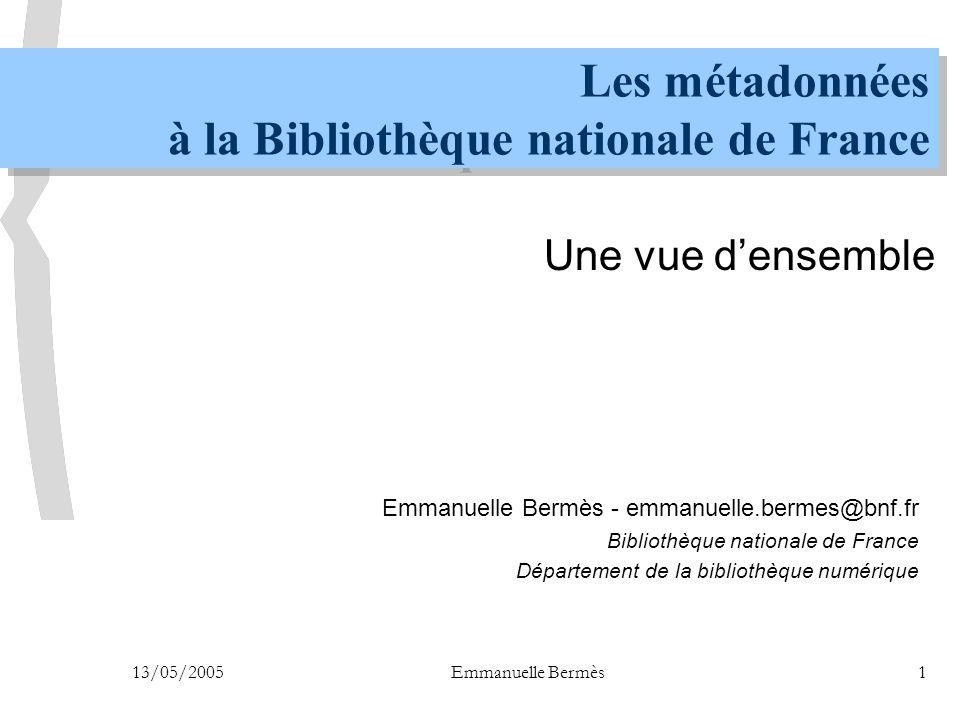13/05/2005Emmanuelle Bermès1 Les métadonnées à la Bibliothèque nationale de France Une vue d'ensemble Emmanuelle Bermès - emmanuelle.bermes@bnf.fr Bib