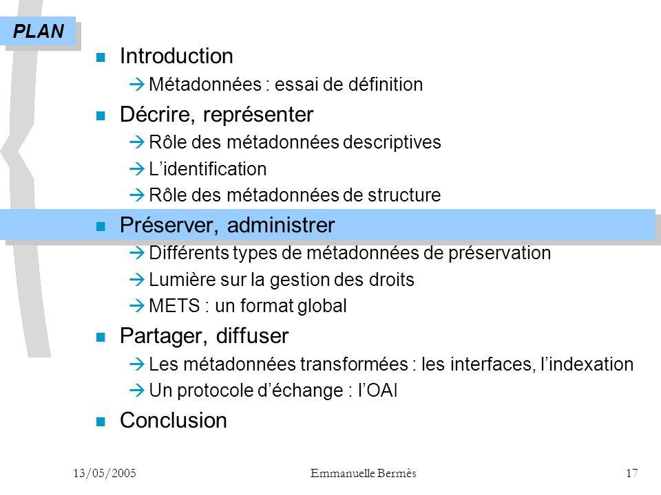 13/05/2005Emmanuelle Bermès17 n Introduction  Métadonnées : essai de définition n Décrire, représenter  Rôle des métadonnées descriptives  L'identi