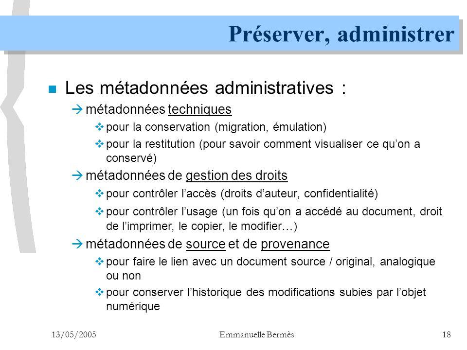 13/05/2005Emmanuelle Bermès18 Préserver, administrer n Les métadonnées administratives :  métadonnées techniques  pour la conservation (migration, é
