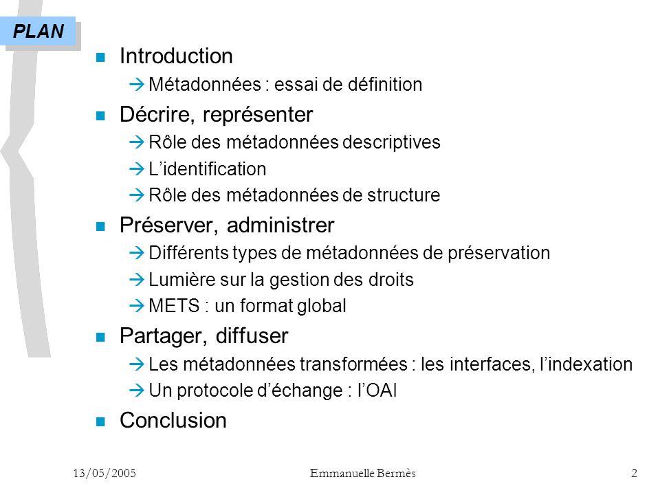 13/05/2005Emmanuelle Bermès2 n Introduction  Métadonnées : essai de définition n Décrire, représenter  Rôle des métadonnées descriptives  L'identif