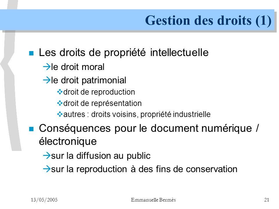 13/05/2005Emmanuelle Bermès21 Gestion des droits (1) n Les droits de propriété intellectuelle  le droit moral  le droit patrimonial  droit de repro