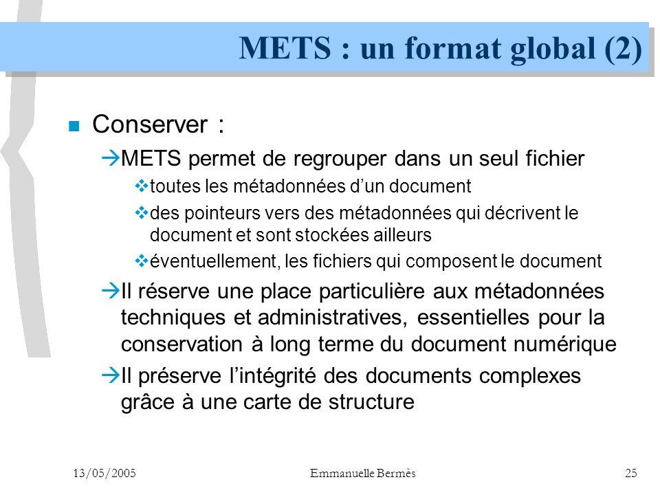 13/05/2005Emmanuelle Bermès25 METS : un format global (2) n Conserver :  METS permet de regrouper dans un seul fichier  toutes les métadonnées d'un