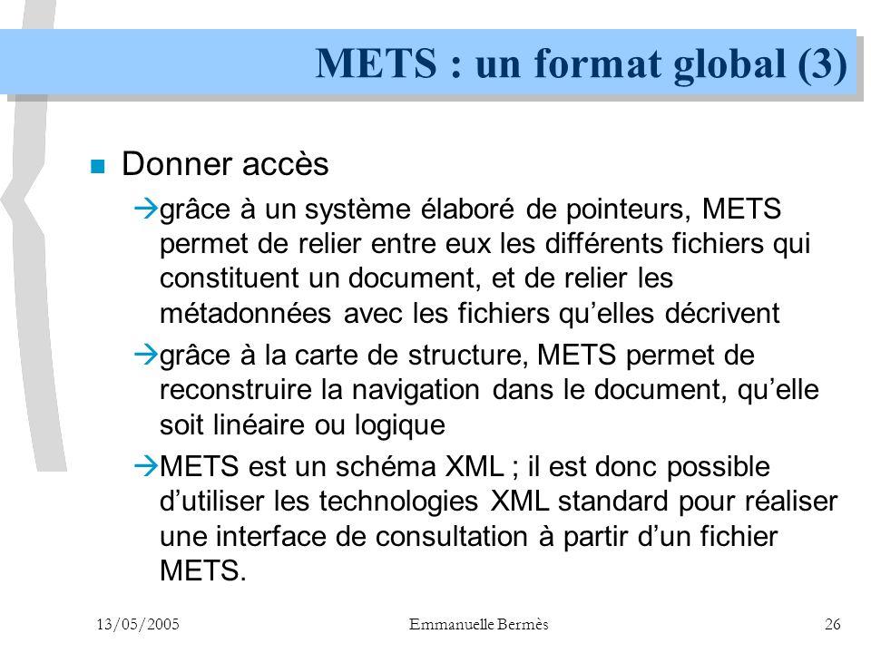 13/05/2005Emmanuelle Bermès26 METS : un format global (3) n Donner accès  grâce à un système élaboré de pointeurs, METS permet de relier entre eux le