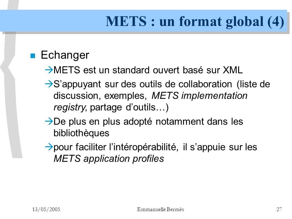 13/05/2005Emmanuelle Bermès27 METS : un format global (4) n Echanger  METS est un standard ouvert basé sur XML  S'appuyant sur des outils de collabo