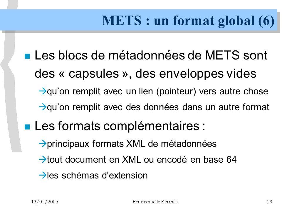 13/05/2005Emmanuelle Bermès29 METS : un format global (6) n Les blocs de métadonnées de METS sont des « capsules », des enveloppes vides  qu'on rempl