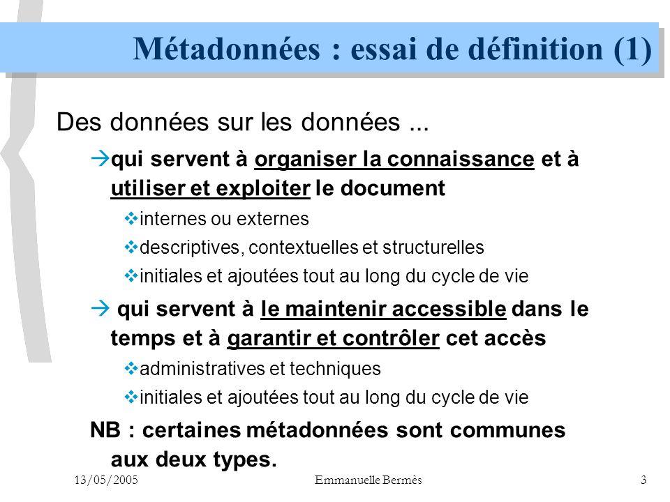 13/05/2005Emmanuelle Bermès24 METS : un format global (1) n Metadata Encoding and Transmission Standard (METS) n implémentation du modèle de référence OAIS (Open Archival Information System) n schéma XML défini pour permettre la création d'un fichier de métadonnées  contenant la description de la structure hiérarchique d'objets numériques constituant une ressource numérique  répertoriant les noms et la localisation des fichiers correspondant à ces objets  contenant toutes les métadonnées associées  descriptives  administratives (technique - source - droits - provenance)