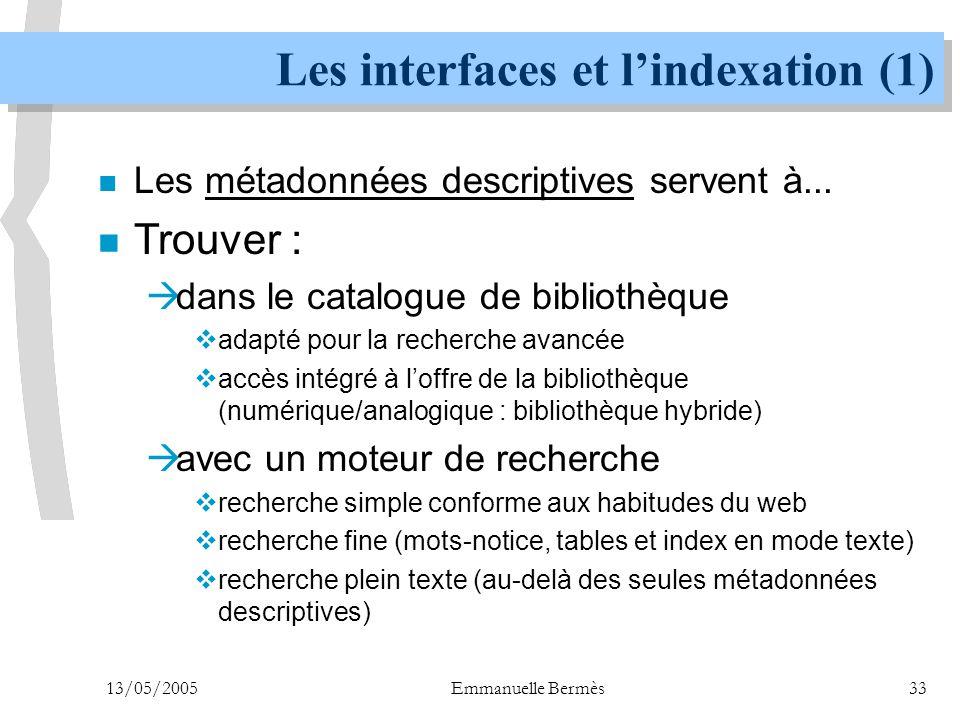 13/05/2005Emmanuelle Bermès33 Les interfaces et l'indexation (1) n Les métadonnées descriptives servent à... n Trouver :  dans le catalogue de biblio