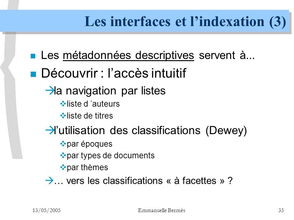 13/05/2005Emmanuelle Bermès35 Les interfaces et l'indexation (3) n Les métadonnées descriptives servent à... n Découvrir : l'accès intuitif  la navig